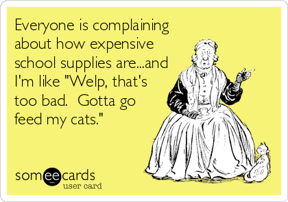 "Everyone is complaining about how expensive school supplies are...and I'm like ""Welp, that's too bad.  Gotta go feed my cats."""