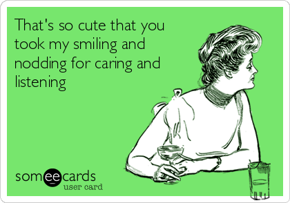 That's so cute that you took my smiling and nodding for caring and listening