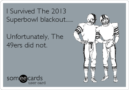 I Survived The 2013 Superbowl blackout......  Unfortunately, The 49ers did not.
