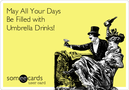 May All Your Days  Be Filled with  Umbrella Drinks!
