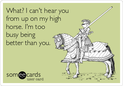 What? I can't hear you from up on my high horse. I'm too busy being better  than you. | Courtesy Hello Ecard