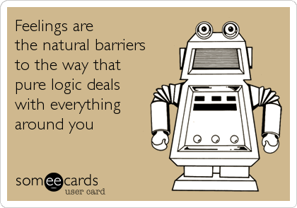 Feelings are  the natural barriers to the way that pure logic deals with everything around you