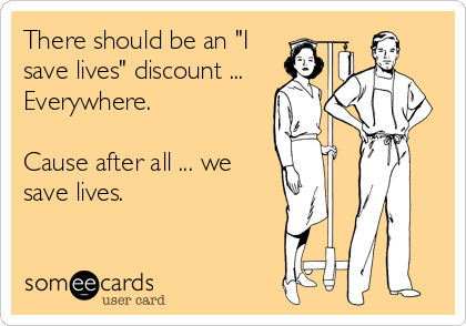 """There should be an """"I save lives"""" discount ... Everywhere.   Cause after all ... we save lives."""