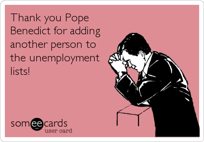 Thank you Pope Benedict for adding another person to the unemployment lists!