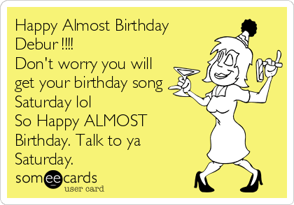 Happy Almost Birthday Debur !!!! Don't worry you will get your birthday song Saturday lol So Happy ALMOST Birthday. Talk to ya Saturday.