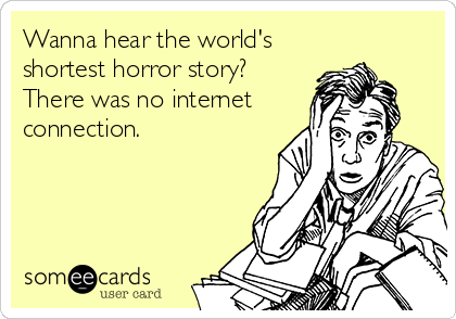 Wanna hear the world's shortest horror story? There was no internet connection.