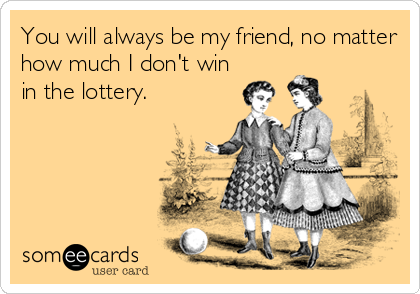 You will always be my friend, no matter how much I don't win in the lottery.