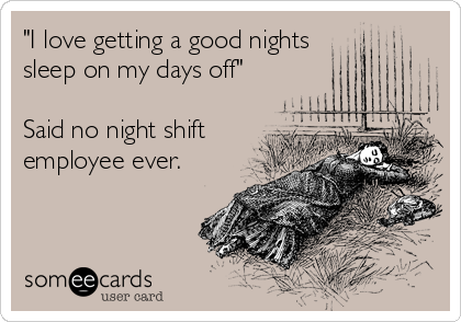 """I love getting a good nights  sleep on my days off""  Said no night shift employee ever."