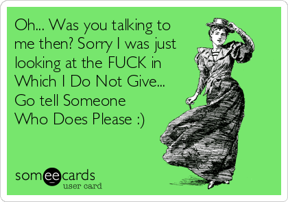 Oh... Was you talking to me then? Sorry I was just looking at the FUCK in Which I Do Not Give... Go tell Someone Who Does Please :)