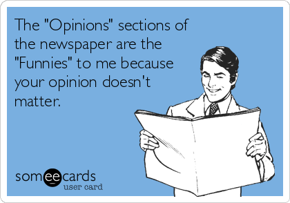 "The ""Opinions"" sections of the newspaper are the ""Funnies"" to me because your opinion doesn't matter."