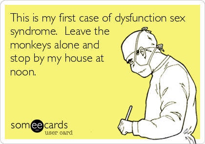 This is my first case of dysfunction sex syndrome.  Leave the monkeys alone and stop by my house at noon.