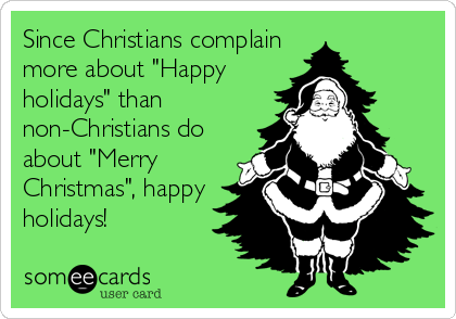 "Since Christians complain more about ""Happy holidays"" than non-Christians do about ""Merry Christmas"", happy holidays!"