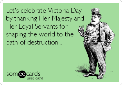 Let's celebrate Victoria Day by thanking Her Majesty and Her Loyal Servants for shaping the world to the path of destruction...