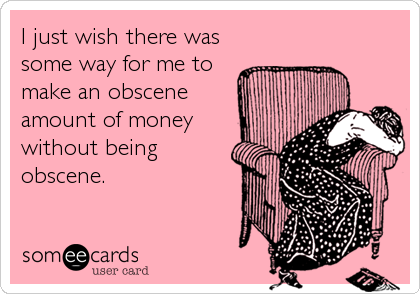 I just wish there was some way for me to make an obscene  amount of money without being obscene.