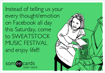 Instead of telling us your every thought/emotion on Facebook all day this Saturday, come to SWEATSTOCK MUSIC FESTIVAL and enjoy life!!!