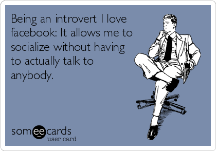 Being an introvert I love  facebook: It allows me to  socialize without having  to actually talk to  anybody.