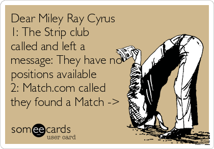 Dear Miley Ray Cyrus 1: The Strip club called and left a message: They have no positions available 2: Match.com called they found a Match ->