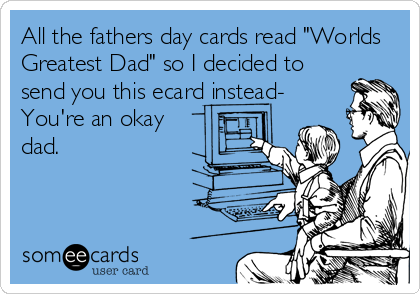 "All the fathers day cards read ""Worlds Greatest Dad"" so I decided to send you this ecard instead- You're an okay dad."