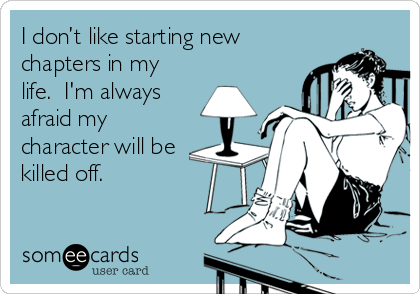 I don't like starting new chapters in my life.  I'm always afraid my character will be killed off.