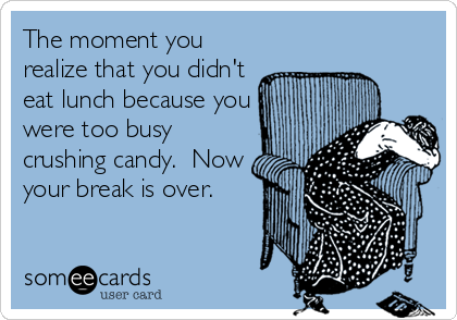 The moment you realize that you didn't eat lunch because you were too busy crushing candy.  Now your break is over.
