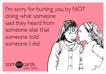 I'm sorry for hurting you by NOT doing what someone said they heard from someone else that someone told someone I did.