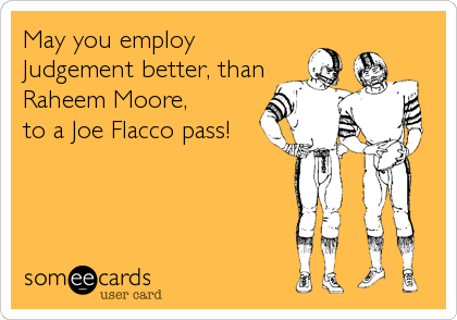 May you employ  Judgement better, than Raheem Moore, to a Joe Flacco pass!