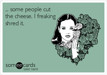 ... some people cut the cheese. I freaking shred it.