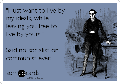 """I just want to live by my ideals, while leaving you free to live by yours.""  Said no socialist or communist ever."