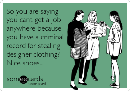 So you are saying you cant get a job anywhere because you have a criminal record for stealing designer clothing? Nice shoes...