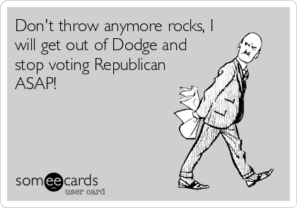 Don't throw anymore rocks, I will get out of Dodge and stop voting Republican ASAP!