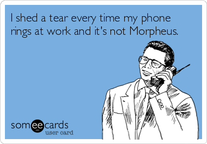 I shed a tear every time my phone rings at work and it's not Morpheus.