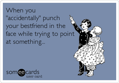 """When you """"accidentally"""" punch your bestfriend in the face while trying to point at something..."""