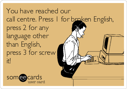 You have reached our call centre. Press 1 for broken English, press 2 for any language other than English, press 3 for screw it!