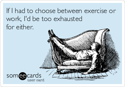 If I had to choose between exercise or work, I'd be too exhausted for either.