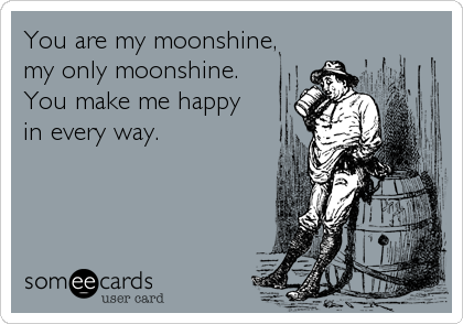 You are my moonshine, my only moonshine.       You make me happy     in every way.