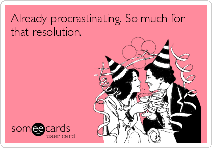 Already procrastinating. So much for that resolution.