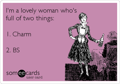 I'm a lovely woman who's full of two things:  1. Charm      2. BS