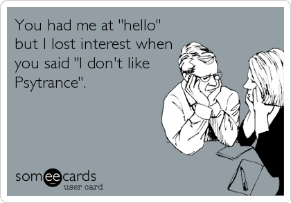 "You had me at ""hello"" but I lost interest when you said ""I don't like Psytrance""."