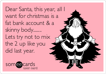 Dear Santa, this year, all I want for christmas is a fat bank account & a  skinny body........ Lets try not to mix the 2 up like you did last year.