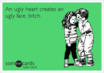 An ugly heart creates an ugly face, bitch.