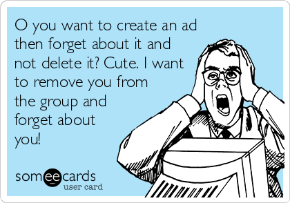 O you want to create an ad then forget about it and not delete it? Cute. I want to remove you from the group and forget about you!