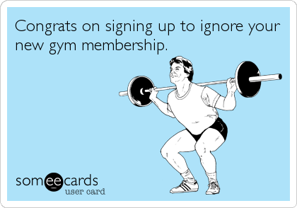 Congrats on signing up to ignore your new gym membership.