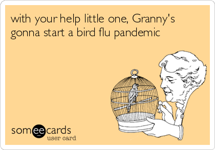 with your help little one, Granny's gonna start a bird flu pandemic