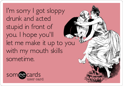 I'm sorry I got sloppy drunk and acted stupid in front of you. I hope you'll let me make it up to you with my mouth skills sometime.