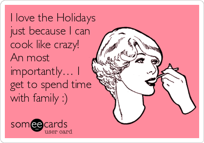 I love the Holidays just because I can cook like crazy! An most importantly… I get to spend time with family :)