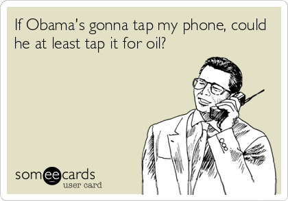 If Obama's gonna tap my phone, could he at least tap it for oil?