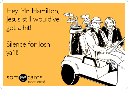 Hey Mr. Hamilton, Jesus still would've got a hit!   Silence for Josh ya'll!