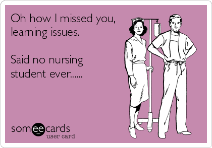 Oh how I missed you, learning issues.  Said no nursing  student ever......