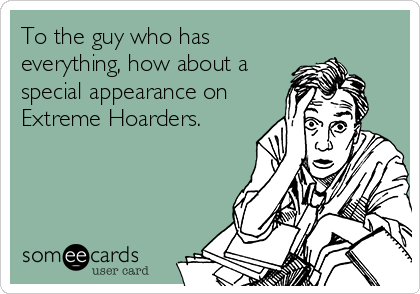 To the guy who has everything, how about a special appearance on Extreme Hoarders.