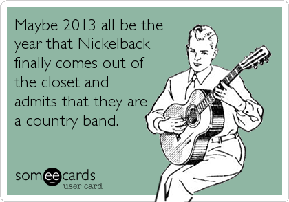 Maybe 2013 all be the year that Nickelback finally comes out of the closet and admits that they are a country band.